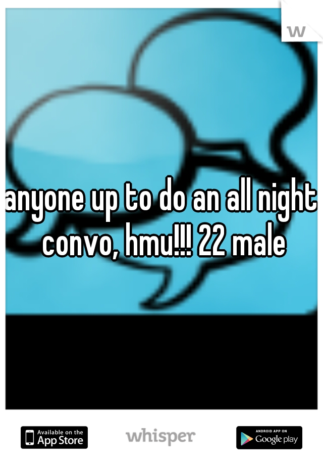 anyone up to do an all night convo, hmu!!! 22 male