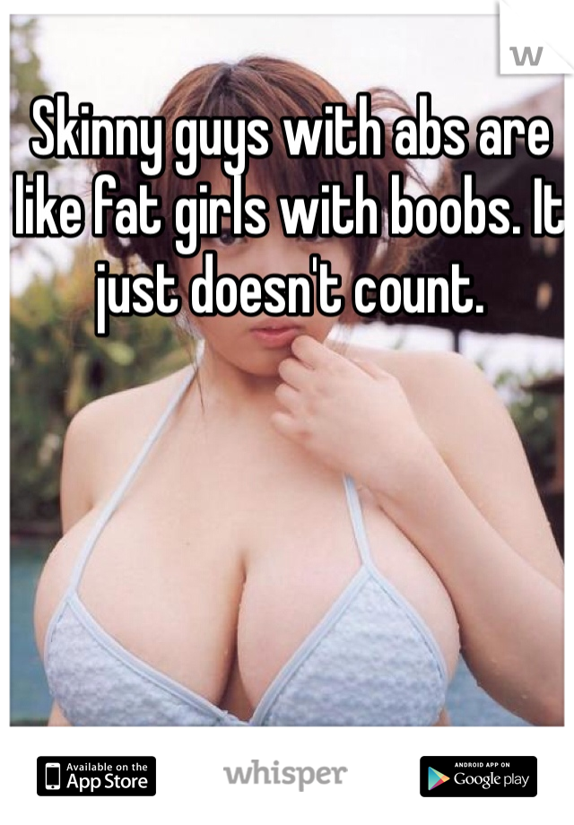 Skinny guys with abs are like fat girls with boobs. It just doesn't count.