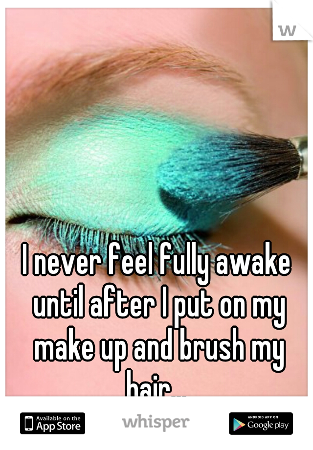 I never feel fully awake until after I put on my make up and brush my hair...