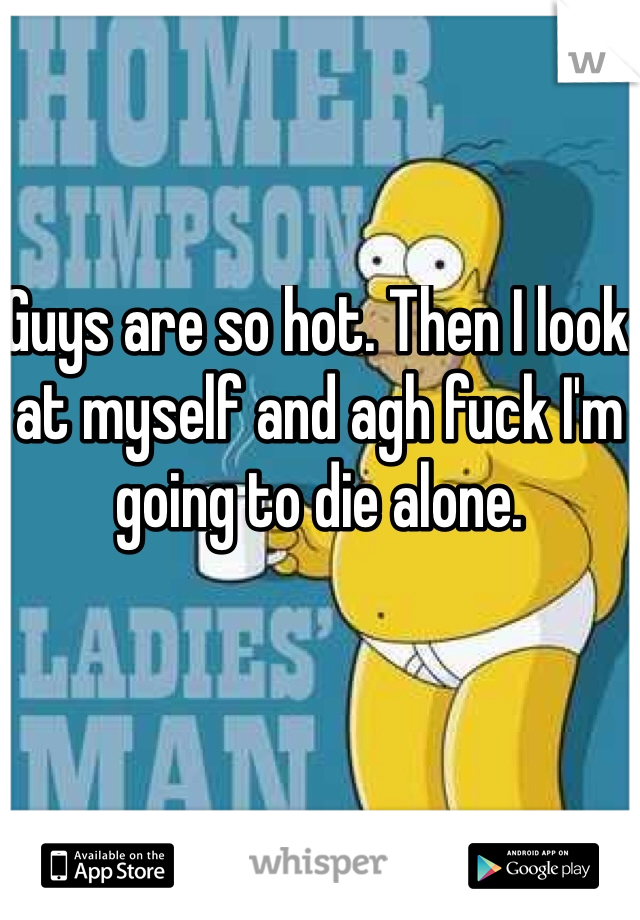 Guys are so hot. Then I look at myself and agh fuck I'm going to die alone.