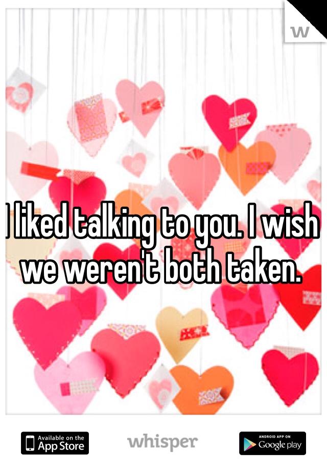 I liked talking to you. I wish we weren't both taken.