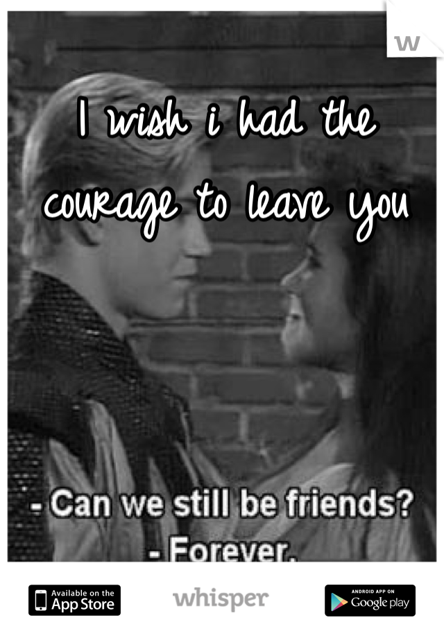 I wish i had the courage to leave you