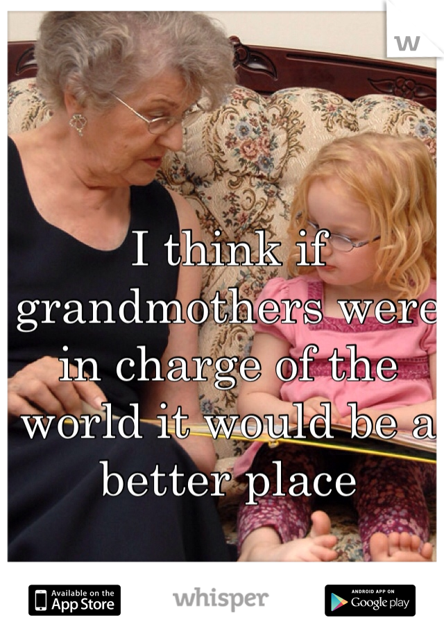 I think if grandmothers were in charge of the world it would be a better place
