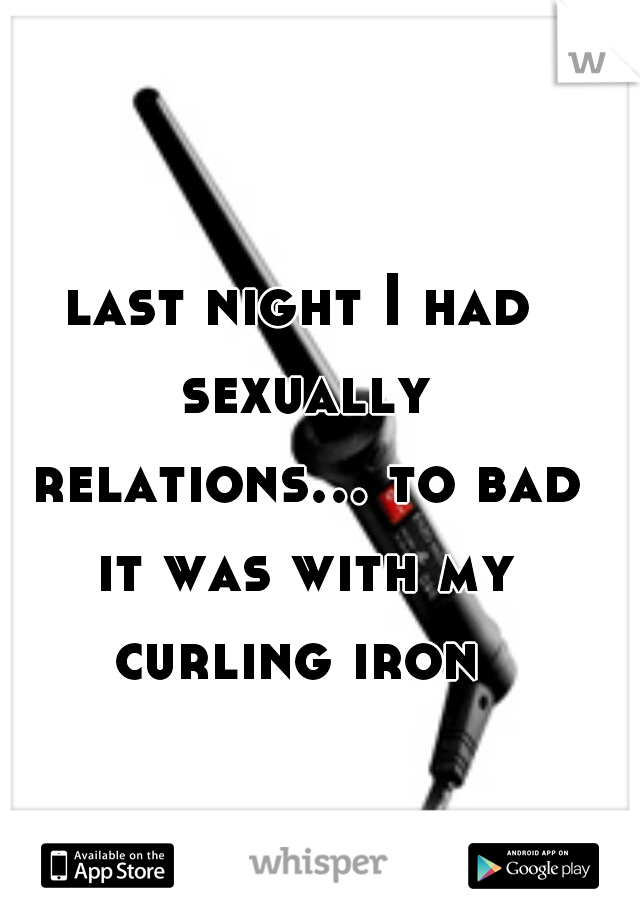 last night I had sexually relations... to bad it was with my curling iron