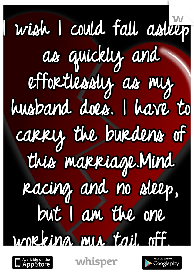 I wish I could fall asleep as quickly and effortlessly as my husband does. I have to carry the burdens of this marriage.Mind racing and no sleep, but I am the one working my tail off.