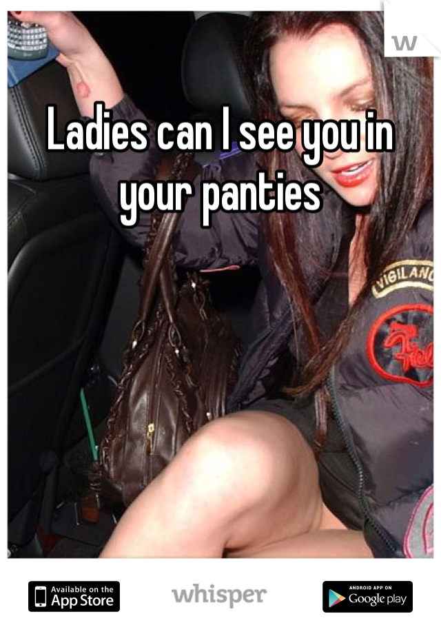 Ladies can I see you in your panties