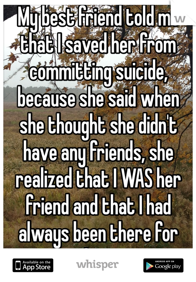 My best friend told me that I saved her from committing suicide, because she said when she thought she didn't have any friends, she realized that I WAS her friend and that I had always been there for her.