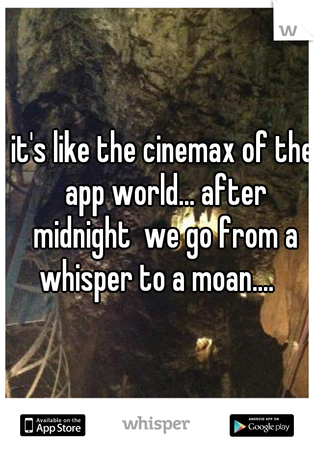 it's like the cinemax of the app world... after midnight  we go from a whisper to a moan....