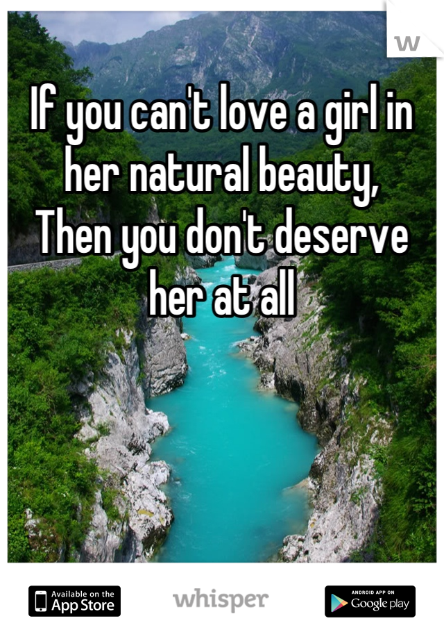 If you can't love a girl in her natural beauty, Then you don't deserve her at all