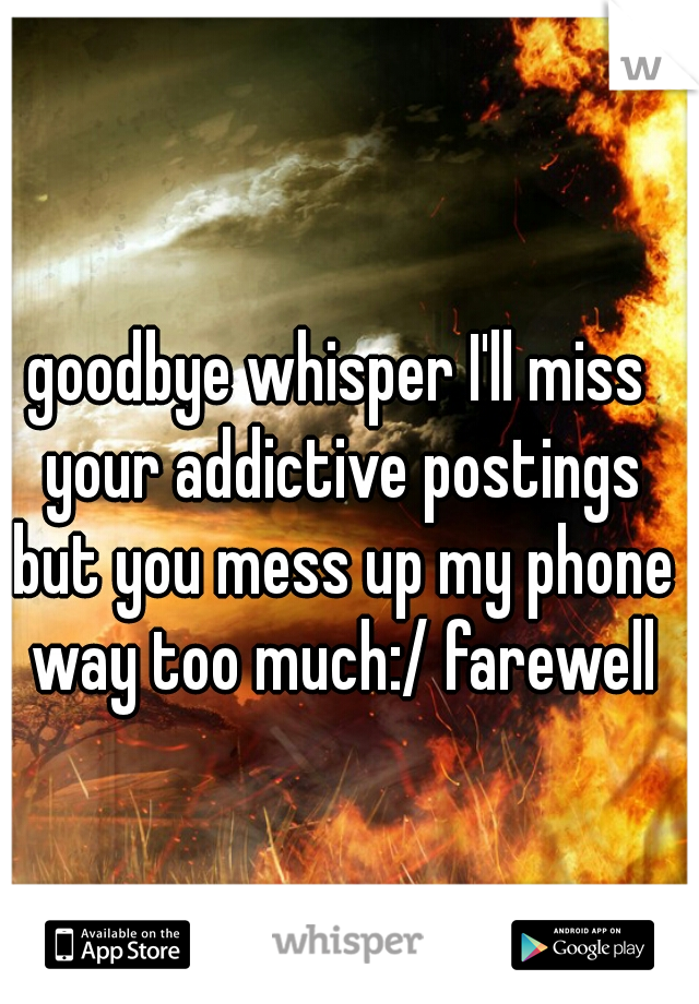 goodbye whisper I'll miss your addictive postings but you mess up my phone way too much:/ farewell