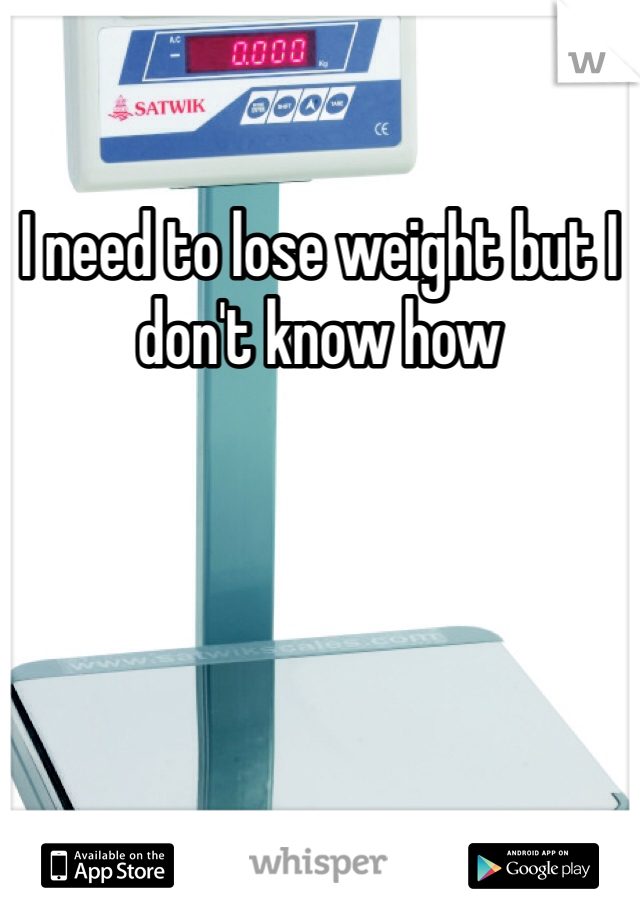 I need to lose weight but I don't know how
