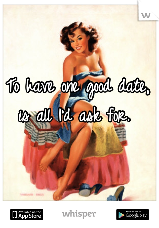 To have one good date, is all I'd ask for.