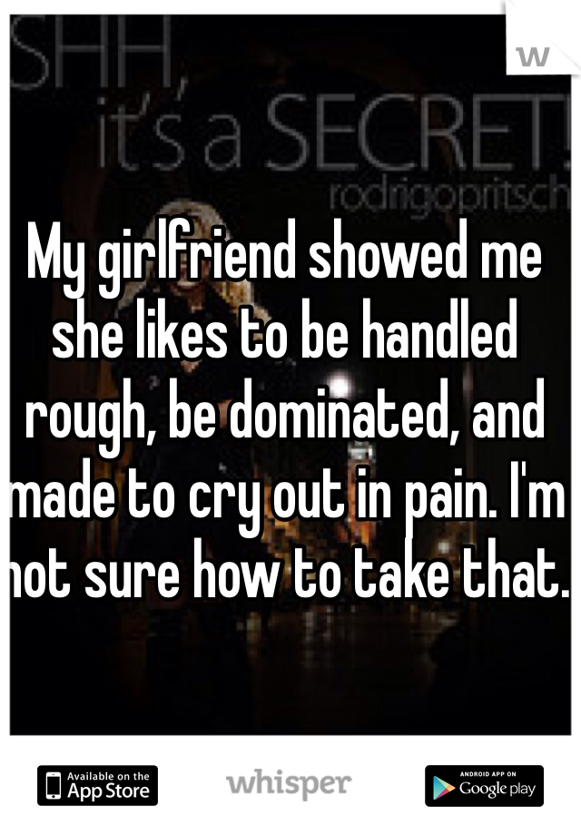 My girlfriend showed me she likes to be handled rough, be dominated, and made to cry out in pain. I'm not sure how to take that.