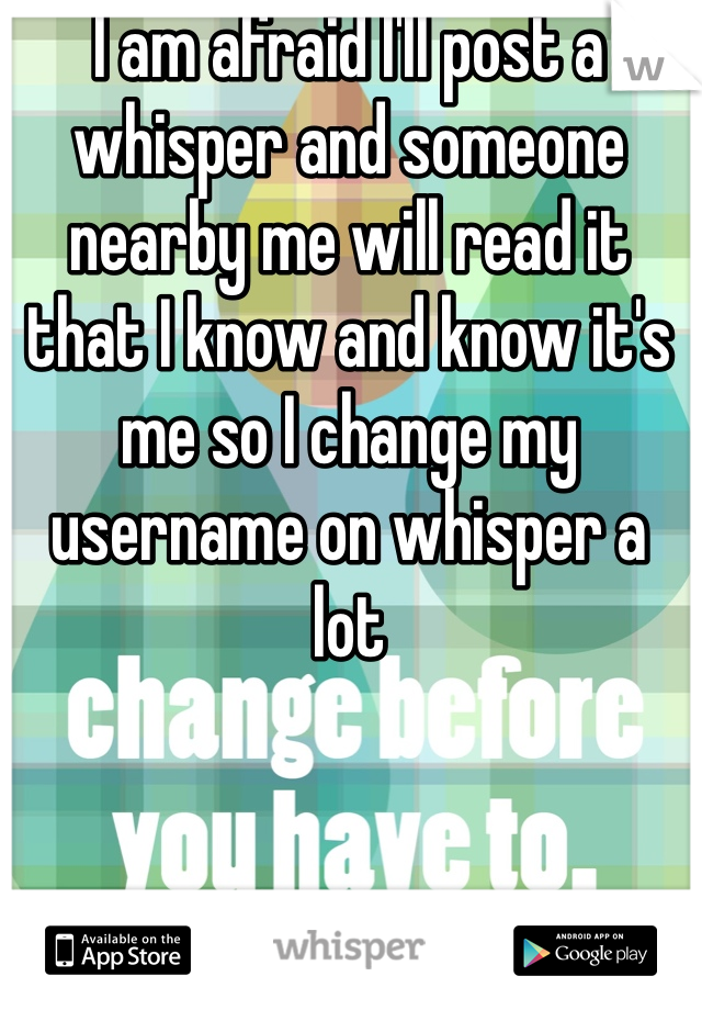 I am afraid I'll post a whisper and someone nearby me will read it that I know and know it's me so I change my username on whisper a lot
