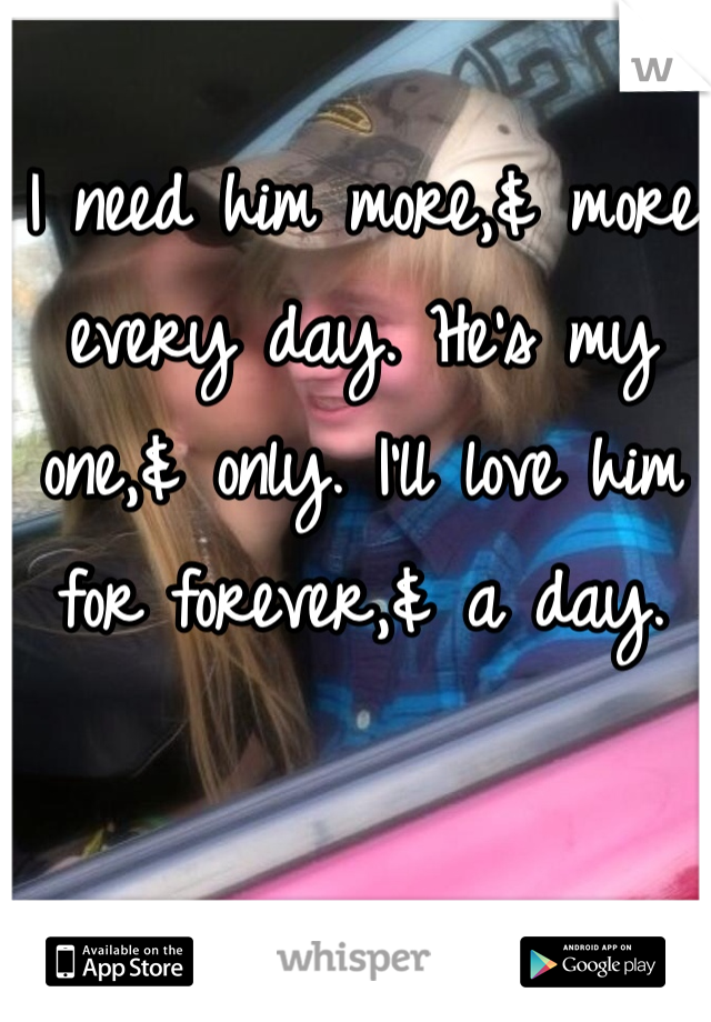 I need him more,& more every day. He's my one,& only. I'll love him for forever,& a day.