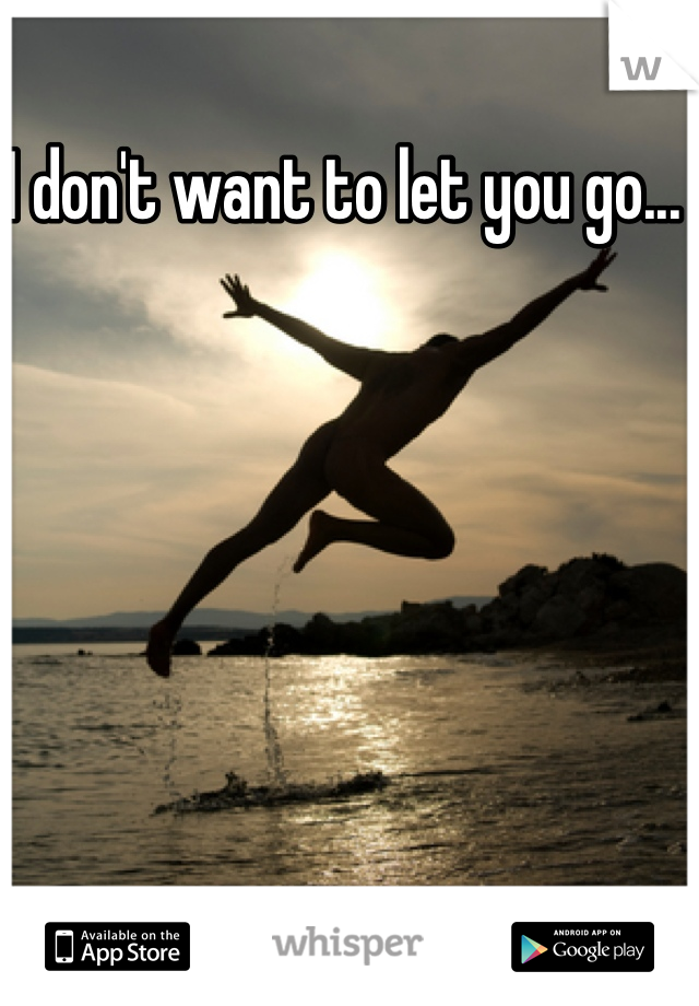 I don't want to let you go...