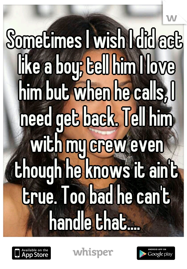 Sometimes I wish I did act like a boy; tell him I love him but when he calls, I need get back. Tell him with my crew even though he knows it ain't true. Too bad he can't handle that....