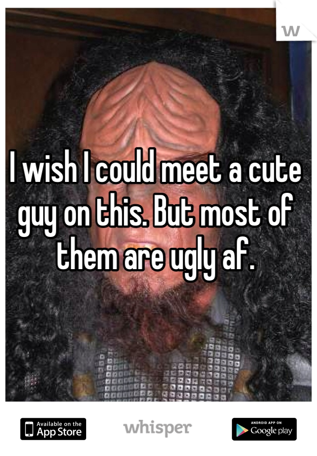 I wish I could meet a cute guy on this. But most of them are ugly af.