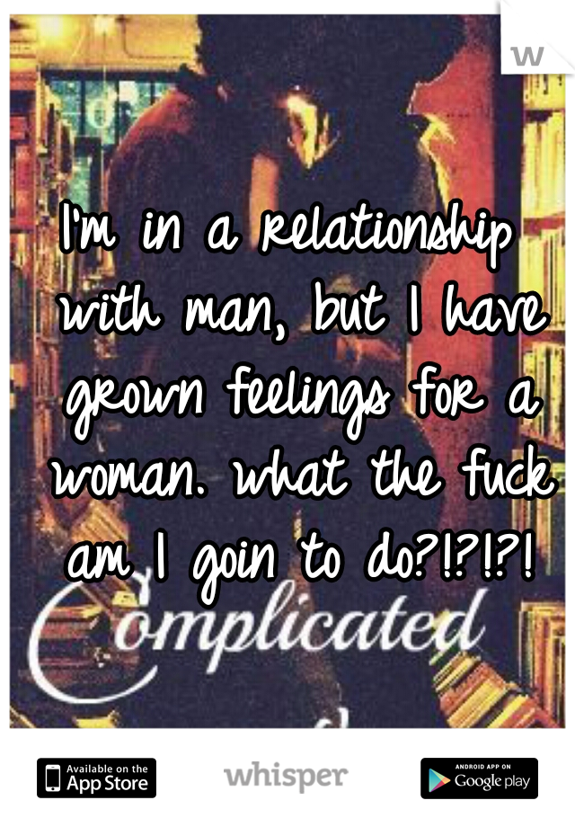 I'm in a relationship with man, but I have grown feelings for a woman. what the fuck am I goin to do?!?!?!