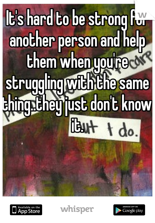 It's hard to be strong for another person and help them when you're struggling with the same thing..they just don't know it.