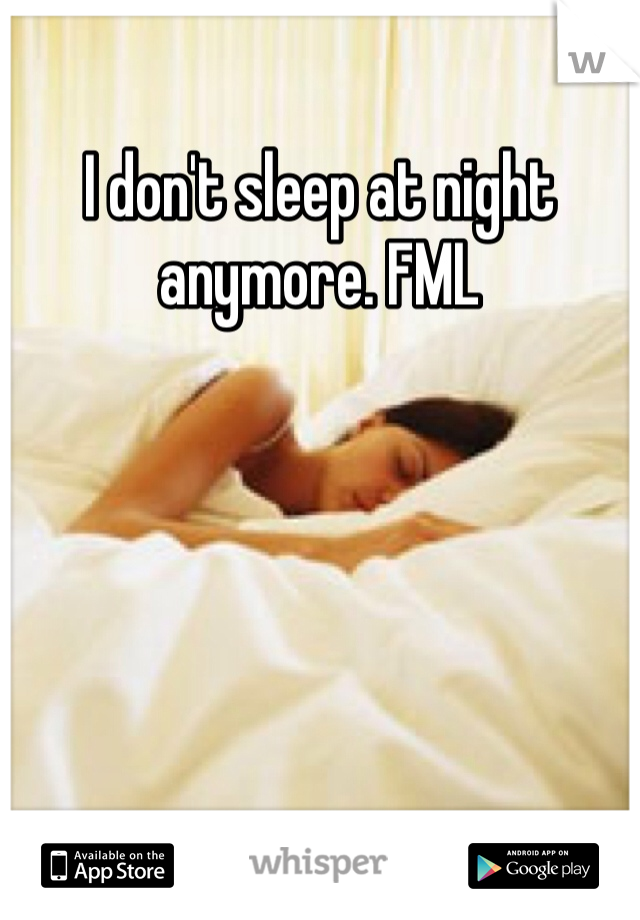 I don't sleep at night anymore. FML