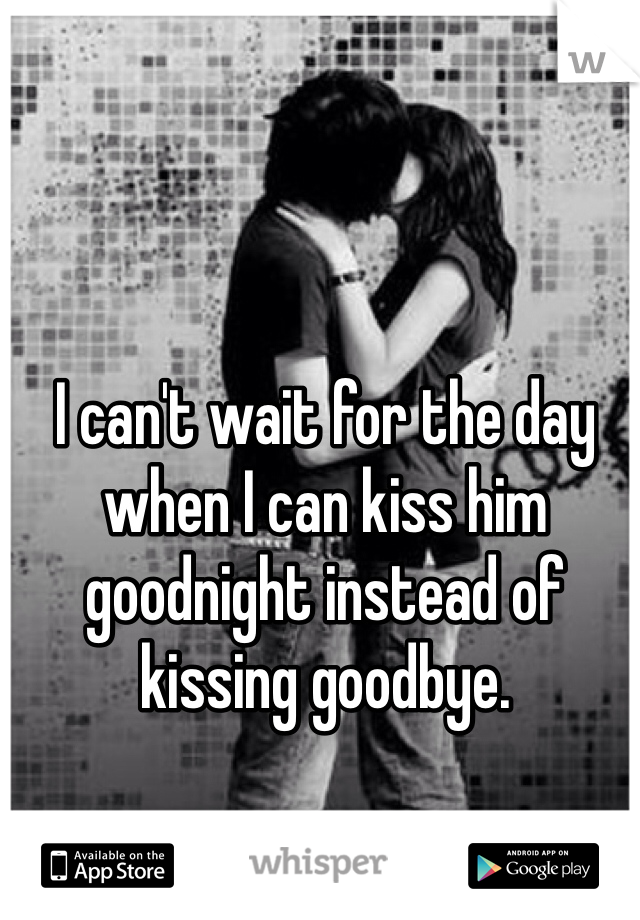I can't wait for the day when I can kiss him goodnight instead of kissing goodbye.