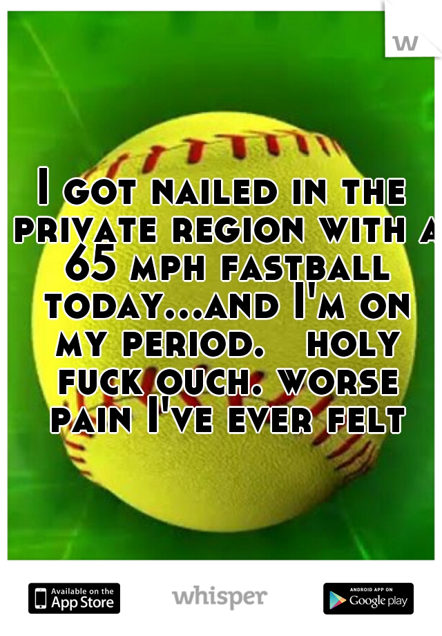 I got nailed in the private region with a 65 mph fastball today...and I'm on my period.   holy fuck ouch. worse pain I've ever felt