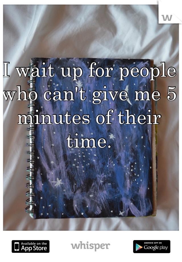 I wait up for people who can't give me 5 minutes of their time.