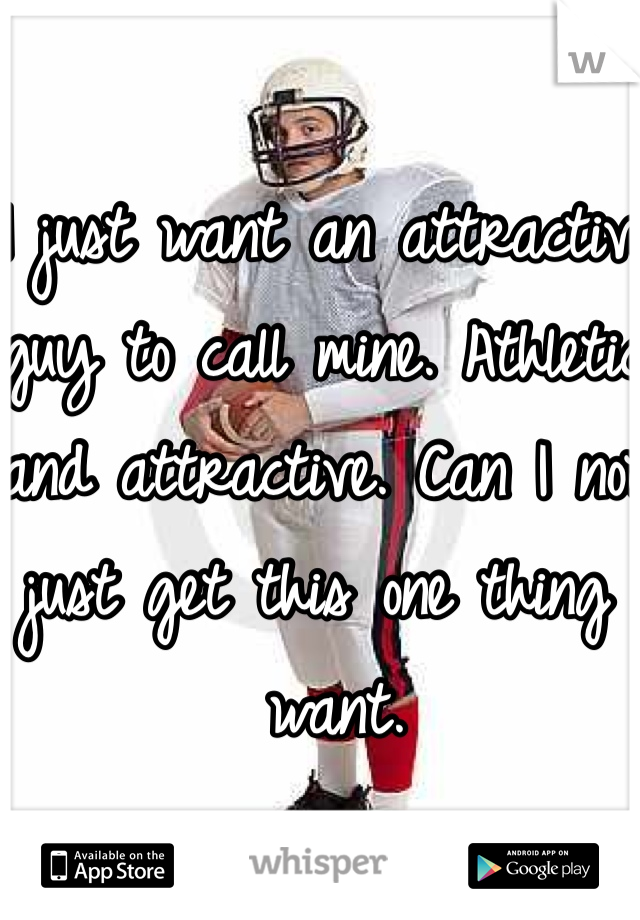 I just want an attractive guy to call mine. Athletic and attractive. Can I not just get this one thing I want.