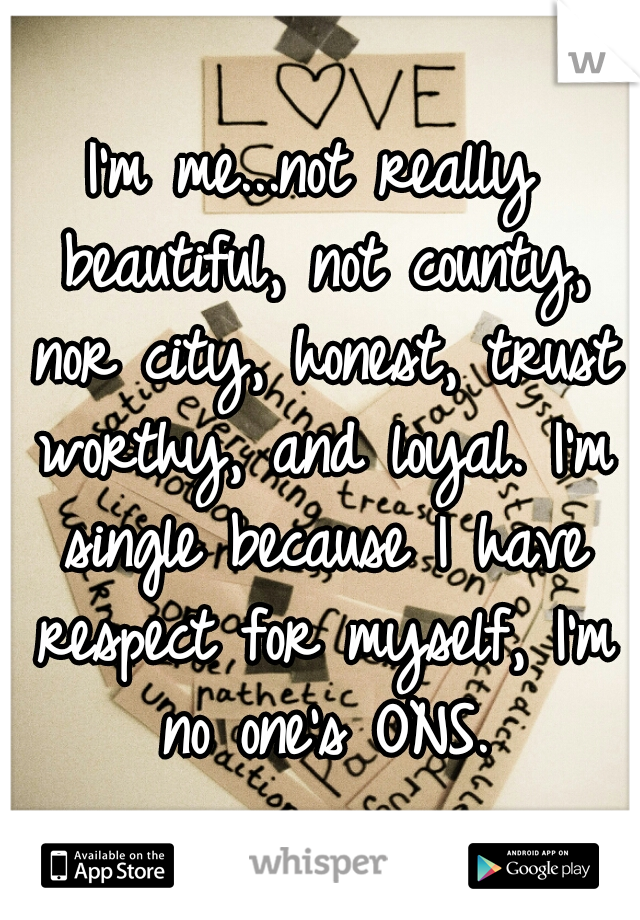 I'm me...not really beautiful, not county, nor city, honest, trust worthy, and loyal. I'm single because I have respect for myself, I'm no one's ONS.