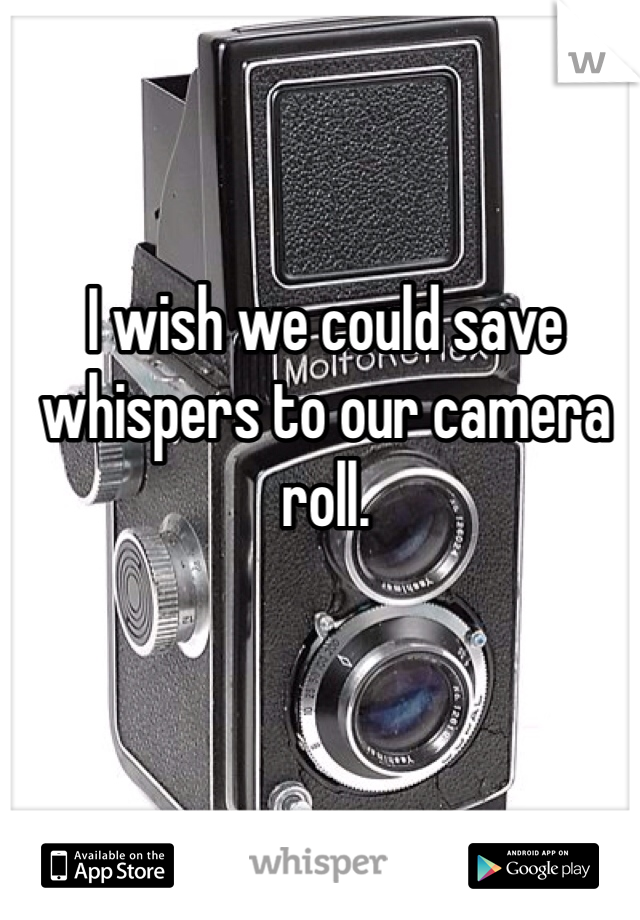 I wish we could save whispers to our camera roll.