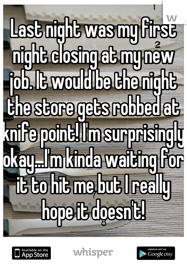 Last night was my first night closing at my new job. It would be the night the store gets robbed at knife point! I'm surprisingly okay...I'm kinda waiting for it to hit me but I really hope it doesn't!