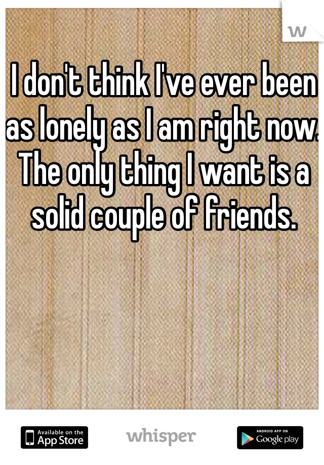 I don't think I've ever been as lonely as I am right now. The only thing I want is a solid couple of friends.