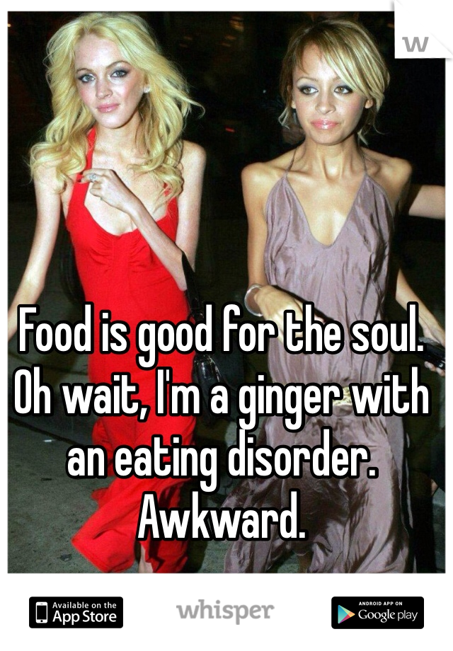 Food is good for the soul. Oh wait, I'm a ginger with an eating disorder. Awkward.