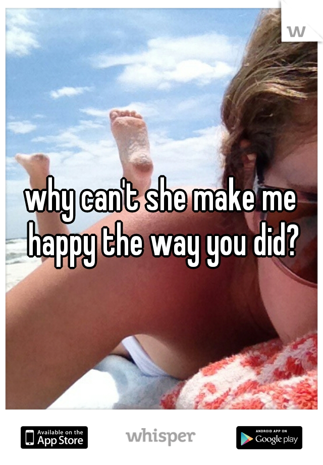 why can't she make me happy the way you did?
