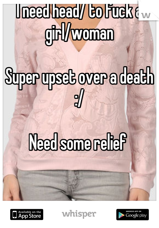 I need head/ to fuck a girl/woman  Super upset over a death :/  Need some relief