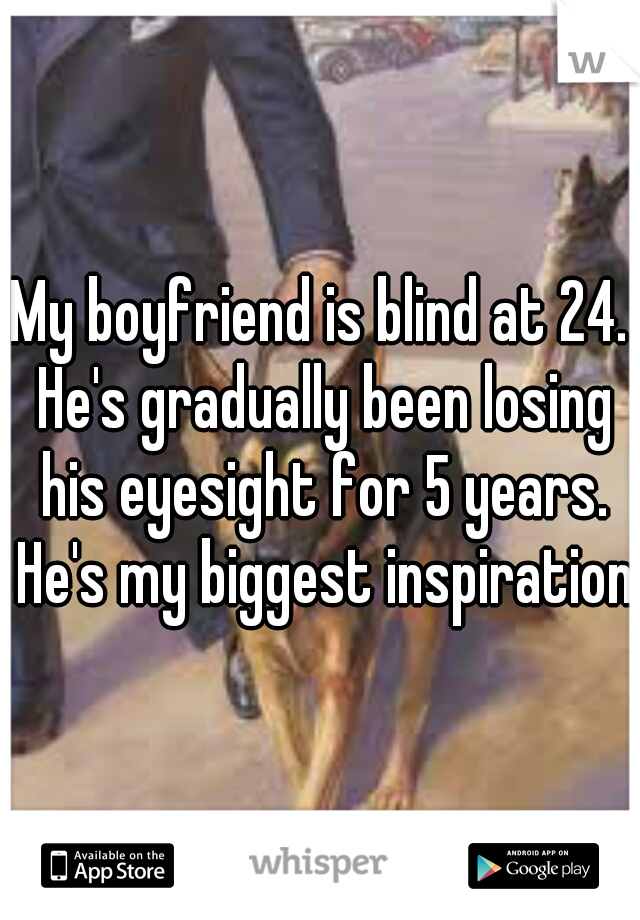 My boyfriend is blind at 24. He's gradually been losing his eyesight for 5 years. He's my biggest inspiration
