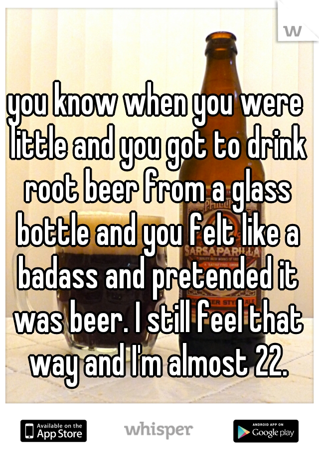 you know when you were little and you got to drink root beer from a glass bottle and you felt like a badass and pretended it was beer. I still feel that way and I'm almost 22.