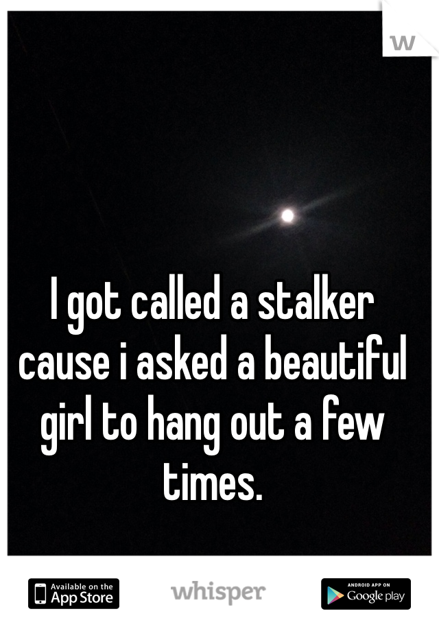 I got called a stalker cause i asked a beautiful girl to hang out a few times.