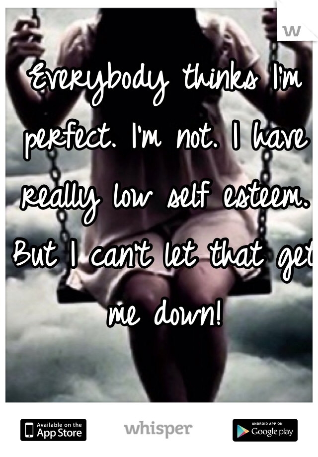 Everybody thinks I'm perfect. I'm not. I have really low self esteem. But I can't let that get me down!