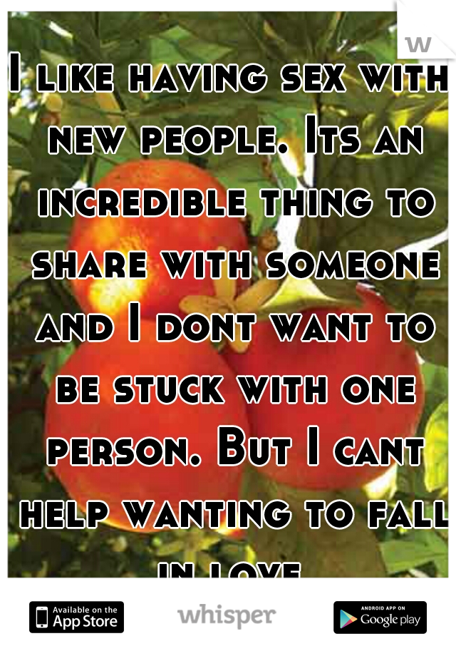 I like having sex with new people. Its an incredible thing to share with someone and I dont want to be stuck with one person. But I cant help wanting to fall in love.