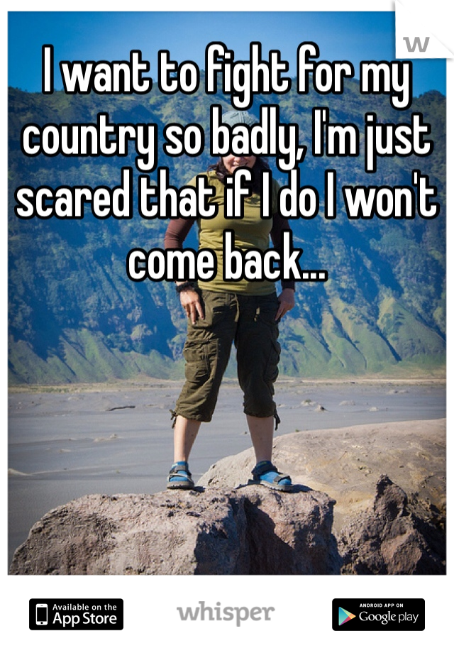 I want to fight for my country so badly, I'm just scared that if I do I won't come back...