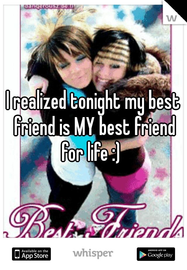 I realized tonight my best friend is MY best friend for life :)
