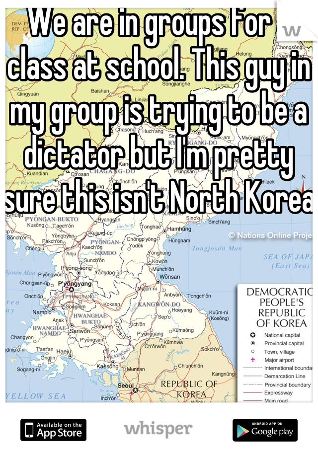 We are in groups for a class at school. This guy in my group is trying to be a dictator but I'm pretty sure this isn't North Korea