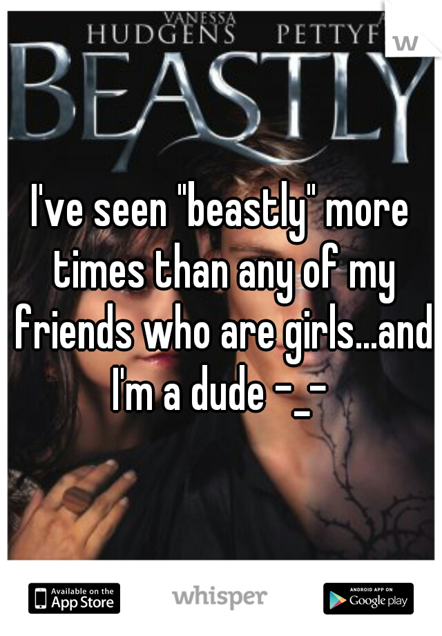"""I've seen """"beastly"""" more times than any of my friends who are girls...and I'm a dude -_-"""