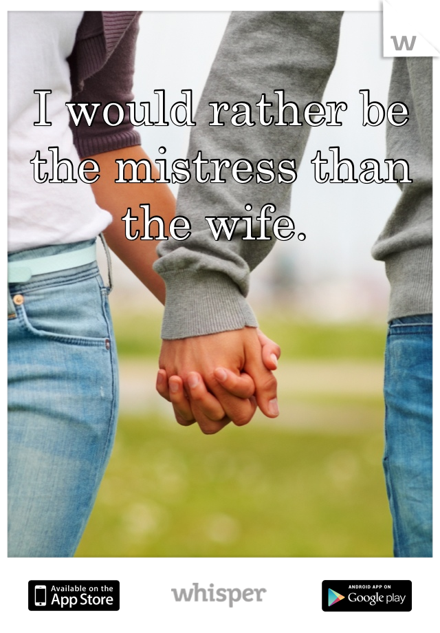 I would rather be the mistress than the wife.