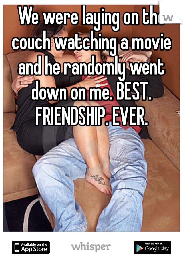 We were laying on the couch watching a movie and he randomly went down on me. BEST. FRIENDSHIP. EVER.