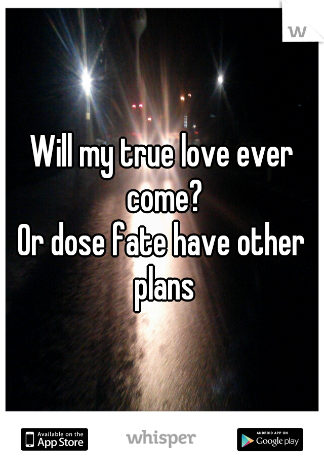 Will my true love ever come? Or dose fate have other plans