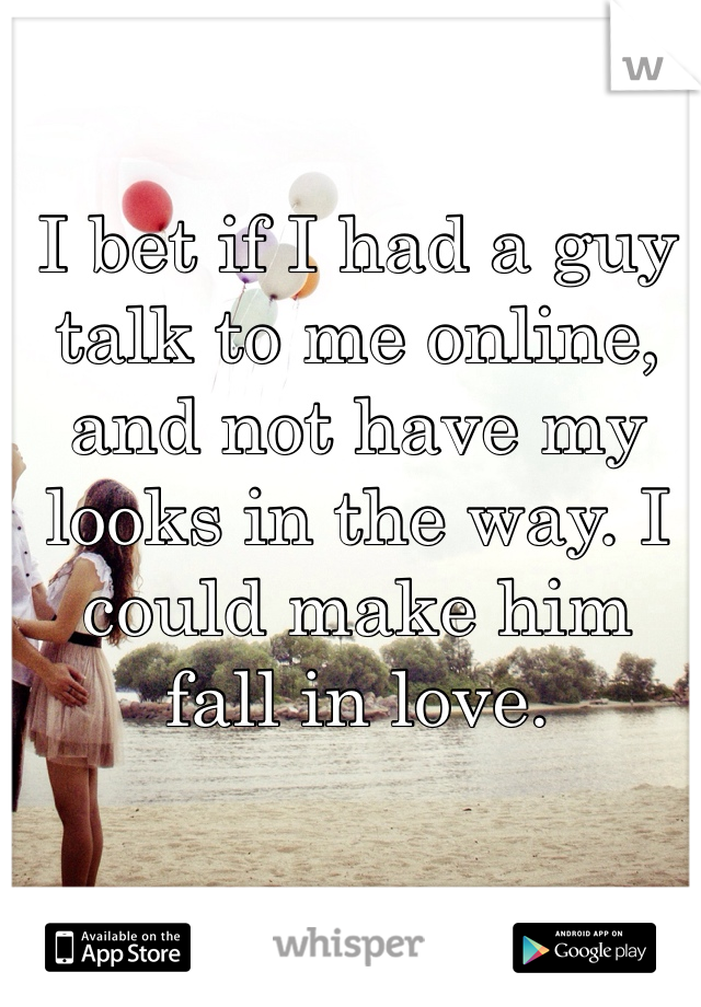 I bet if I had a guy talk to me online, and not have my looks in the way. I could make him fall in love.
