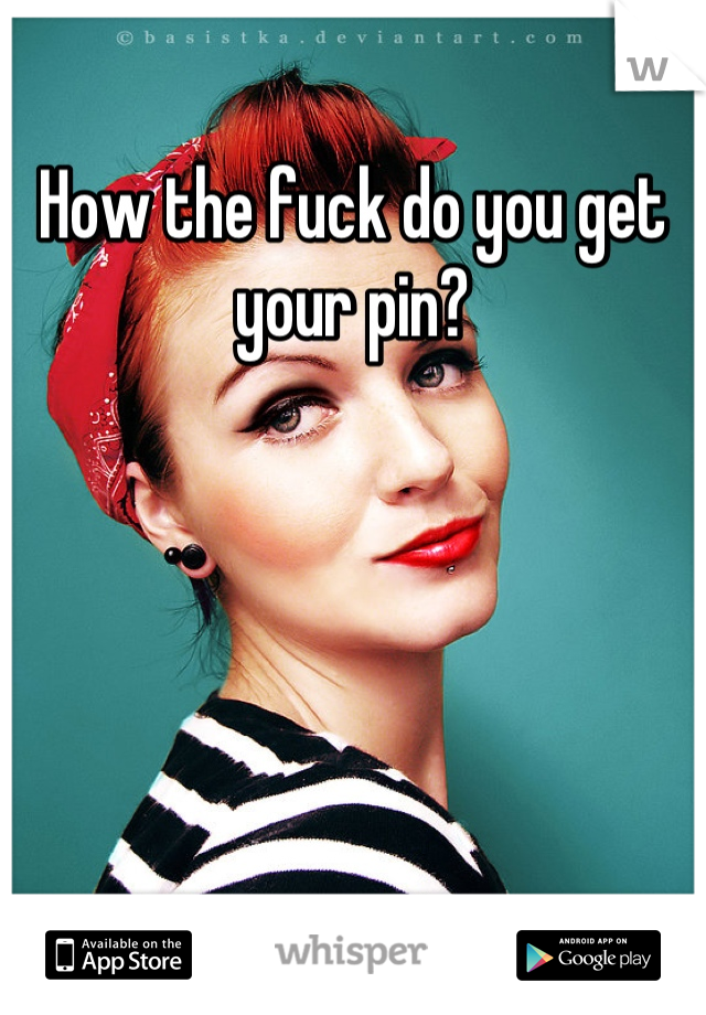How the fuck do you get your pin?